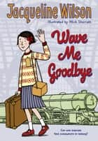 Wave Me Goodbye eBook by Jacqueline Wilson, Nick Sharratt, Nick Sharratt
