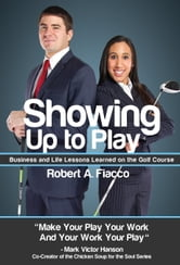 Showing Up to Play - Business & Life Lessons Learned on the Golf Course ebook by Robert A. Fiacco