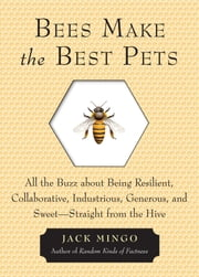 Bees Make the Best Pets - All the Buzz About Being Resilient, Collaborative, Industrious, Generous, and Sweet–Straight from the Hive ebook by Jack Mingo