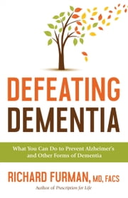 Defeating Dementia - What You Can Do to Prevent Alzheimer's and Other Forms of Dementia ebook by Richard MD, FACS Furman