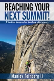 Reaching Your Next Summit! - 9 Vertical Lessons for Leading With Impact ebook by Manley Feinberg II