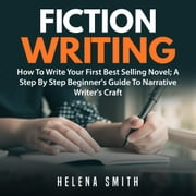 Fiction Writing: How To Write Your First Best Selling Novel; A Step By Step Beginner's Guide To Narrative Writer's Craft audiobook by Helena Smith