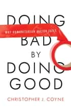 Doing Bad by Doing Good - Why Humanitarian Action Fails ebook by Christopher J. Coyne