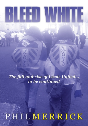 Bleed White - The fall and rise of Leeds United... to be continued ebook by Phil Merrick