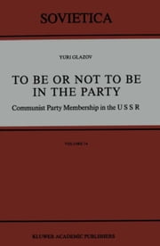To Be or Not to Be in the Party - Communist Party Membership in the USSR ebook by Yuri Glazov