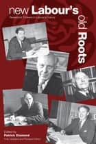 New Labour's Old Roots - Revisionist Thinkers in Labour's History: Second Edition ebook by Patrick Diamond