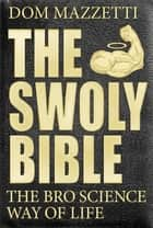 The Swoly Bible - The Bro Science Way of Life ebook by Dom Mazzetti