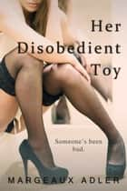 Her Disobedient Toy ebook by Margeaux Adler