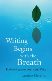 Writing Begins with the Breath: Embodying Your Authentic Voice ebook by Laraine Herring