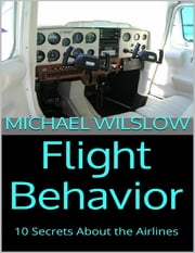 Flight Behavior: 10 Secrets About the Airlines ebook by Michael Wilslow