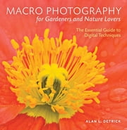 Macro Photography for Gardeners and Nature Lovers - The Essential Guide to Digital Techniques ebook by Alan L. Detrick