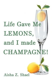 Life Gave Me Lemons, and I Made Champagne! ebook by Aisha Z. Shael