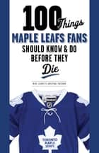 100 Things Maple Leafs Fans Should Know & Do Before They Die ebook by Michael Leonetti, Paul Patskou