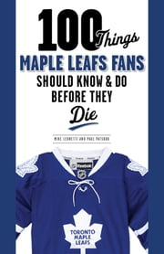 100 Things Maple Leafs Fans Should Know & Do Before They Die ebook by Michael Leonetti,Paul Patskou