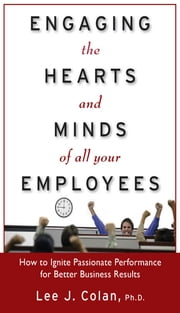 Engaging the Hearts and Minds of All Your Employees: How to Ignite Passionate Performance for Better Business Results ebook by Lee Colan