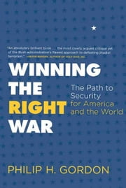 Winning the Right War - The Path to Security for America and the World ebook by Philip H. Gordon
