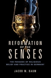 Reformation of the Senses - The Paradox of Religious Belief and Practice in Germany ebook by Jacob M. Baum