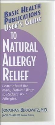 User's Guide to Natural Allergy Relief - Learn about the Many Natural Ways to Reduce Your Allergies ebook by Jonathan M Berkowitz, M.D.,Jack Challem