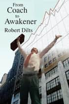 From Coach to Awakener ebook by Robert Brian Dilts