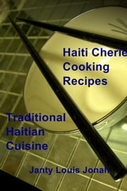 Haiti Cherie Cooking Recipes - Traditional Haitian Cuisine ebook by Janty Louis Jonah
