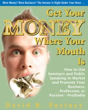 Get Your Money Where Your Mouth Is - How to Use Seminars and Public Speaking to Market and Promote Your Business, Profession, or Passion—Profitably ebook by David R. Portney