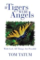 If Tigers Were Angels - With God, All Things Are Possible ebook by Tom Tatum