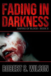 Fading in Darkness: Empire of Blood Book Two ebook by Robert S. Wilson