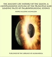 The Ancient Life History of the Earth: A Comprehensive Outline of the Principles and Leading Facts of Palæontological Science ebook by Henry Alleyne Nicholson