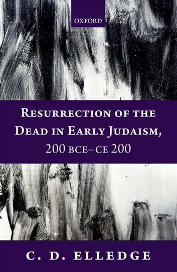 Resurrection of the Dead in Early Judaism, 200 BCE-CE 200 ebook by C. D. Elledge