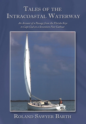 Tales of the Intracoastal Waterway - An Account of a Passage from the Florida Keys to Cape Cod on a Seventeen Foot Catboat ebook by Roland Sawyer Barth