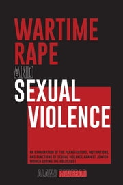 WARTIME RAPE AND SEXUAL VIOLENCE - an examination of the perpetrators, motivations, and functions of sexual violence against jewish women during the holocaust ebook by Alana Fangrad