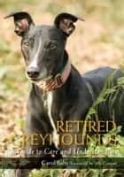 Retired Greyhounds - A Guide to Care and Understanding ebook by Carol Baby, Jilly Cooper Jilly Cooper