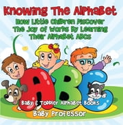 Knowing The Alphabet. How Little Children Discover The Joy of Words By Learning Their Alphabet ABCs. - Baby & Toddler Alphabet Books ebook by Baby Professor