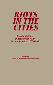 Riots in the Cities - Popular Politics and the Urban Poor in Latin America 1765-1910 ebook by Servando Ortoll,Silvia M. Arrom