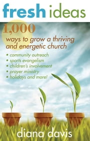 Fresh Ideas: 1,000 Ways to Grow a Thriving and Energetic Church ebook by Diana Davis