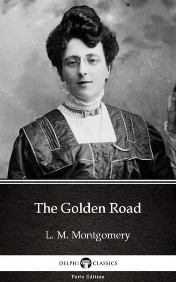 The Golden Road by L. M. Montgomery (Illustrated) eBook by L. M. Montgomery