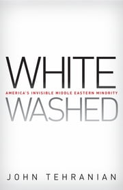 Whitewashed - America's Invisible Middle Eastern Minority ebook by John Tehranian