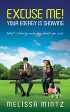 Excuse Me! Your Energy is Showing - What is Energy and why should you care ebook by Melissa Mintz