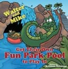 Walter and Mike Get Their Own Fun Park Pool to Play In ebook by Kathleen Morrissey