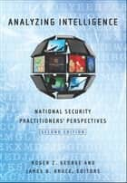 Analyzing Intelligence - National Security Practitioners' Perspectives, Second Edition ebook by Roger Z. George, James B. Bruce