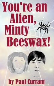 You're an Alien, Minty Beeswax! ebook by Paul Currant