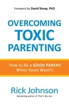Overcoming Toxic Parenting - How to Be a Good Parent When Yours Wasn't ebook by Rick Johnson, David Stoop