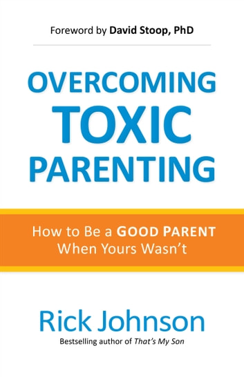 Overcoming Toxic Parenting - How to Be a Good Parent When Yours Wasn't ebook by Rick Johnson