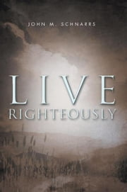 Live Righteously ebook by John M. Schnarrs
