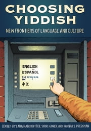Choosing Yiddish - New Frontiers of Language and Culture ebook by Lara Rabinovitch, Lara Rabinovitch, Shiri Goren,...