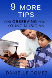9 MORE Tips for Observing Your Young Musician ebook by Danielle Gomez