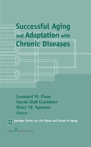 Successful Aging and Adaptation with Chronic Diseases ebook by Betsy M. Sprouse, PhD,Leonard W. Poon, PhD, DPhil,Sarah H. Gueldner, DSN, RN, FAAN, FGSA, FNAP, FAGHE