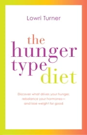 The Hunger Type Diet - Discover What Drives Your Hunger, Rebalance Your Hormones - and Lose Weight for Good ebook by Lowri Turner