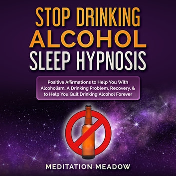 Stop Drinking Alcohol Sleep Hypnosis - Positive Affirmations to Help You With Alcoholism, A Drinking Problem, Recovery, & to Help You Quit Drinking Alcohol Forever audiobook by Meditation Meadow