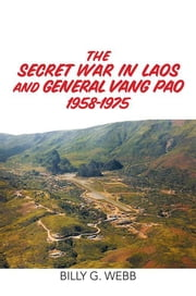 The Secret War in Laos and General Vang Pao 1958-1975 ebook by Billy G. Webb